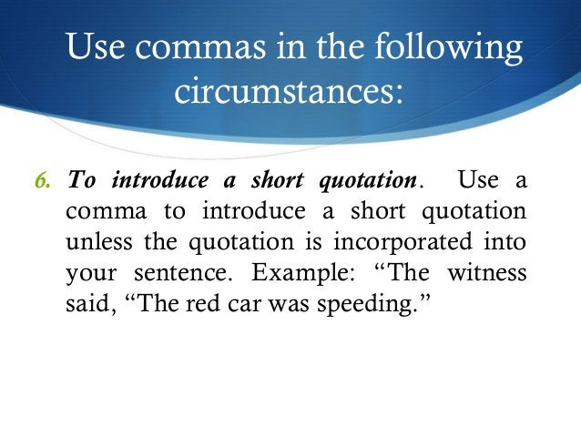 Use commas in the following  circumstances:  6. To introduce a short quotation. Use a  comma to introduce a short quotatio...