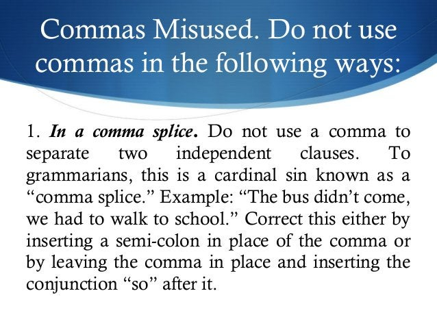 Commas Misused. Do not use  commas in the following ways:  1. In a comma splice. Do not use a comma to  separate two indep...