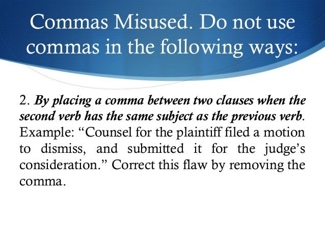 Commas Misused. Do not use  commas in the following ways:  2. By placing a comma between two clauses when the  second verb...