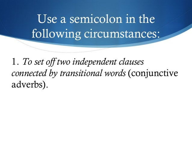 Use a semicolon in the  following circumstances:  1. To set off two independent clauses  connected by transitional words (...
