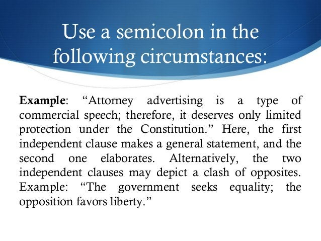 """Use a semicolon in the  following circumstances:  Example: """"Attorney advertising is a type of  commercial speech; therefor..."""