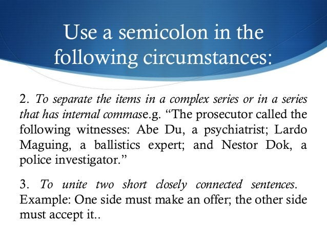 Use a semicolon in the  following circumstances:  2. To separate the items in a complex series or in a series  that has in...