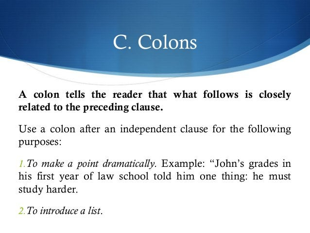 C. Colons  A colon tells the reader that what follows is closely  related to the preceding clause.  Use a colon after an i...