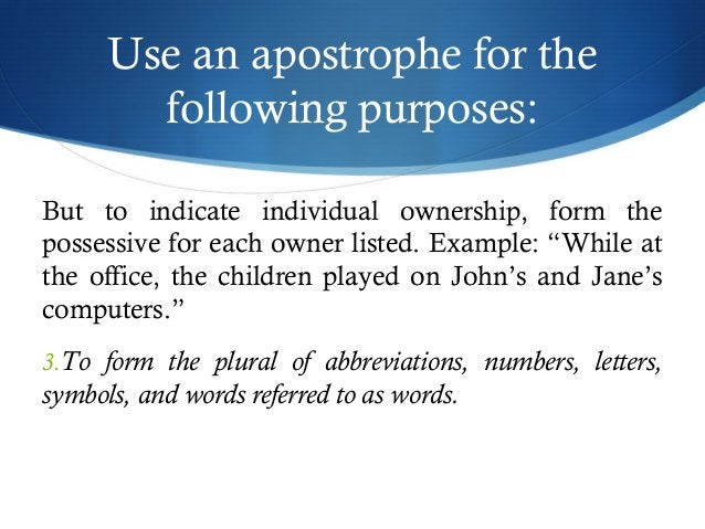 Use an apostrophe for the  following purposes:  But to indicate individual ownership, form the  possessive for each owner ...