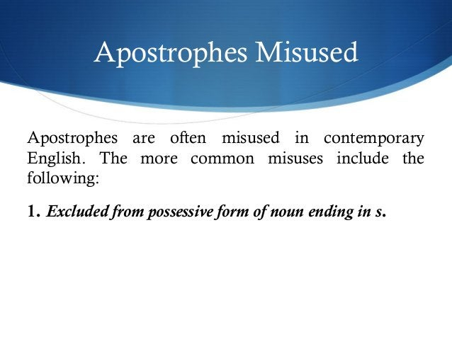 Apostrophes Misused  Apostrophes are often misused in contemporary  English. The more common misuses include the  followin...