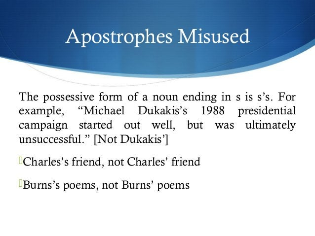 """Apostrophes Misused  The possessive form of a noun ending in s is s's. For  example, """"Michael Dukakis's 1988 presidential ..."""