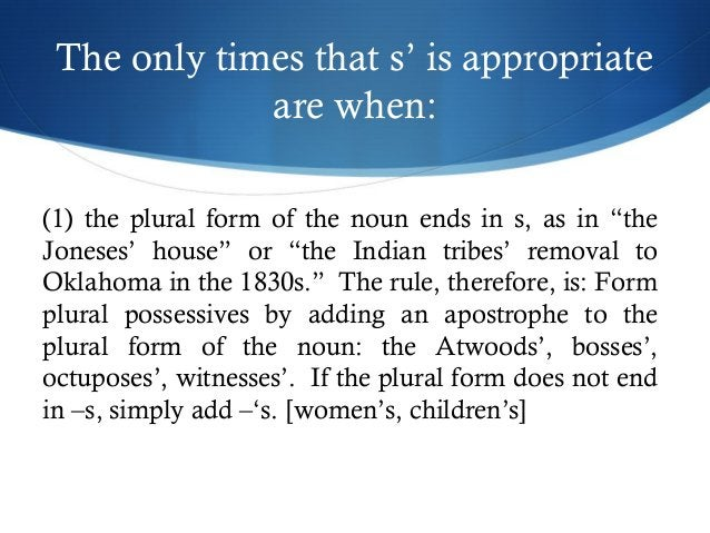 """The only times that s' is appropriate  are when:  (1) the plural form of the noun ends in s, as in """"the  Joneses' house"""" o..."""