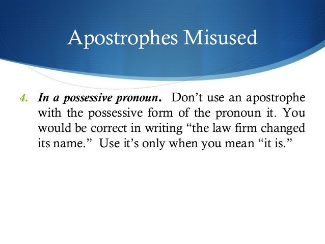 Apostrophes Misused  4. In a possessive pronoun. Don't use an apostrophe  with the possessive form of the pronoun it. You ...