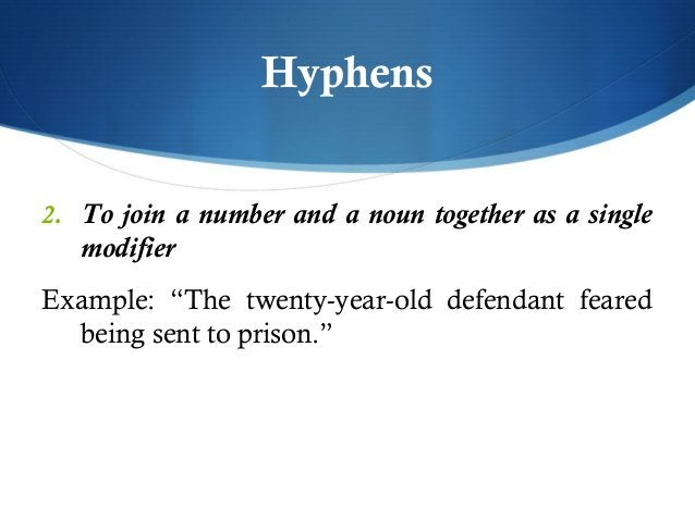 """Hyphens  2. To join a number and a noun together as a single  modifier  Example: """"The twenty-year-old defendant feared  be..."""