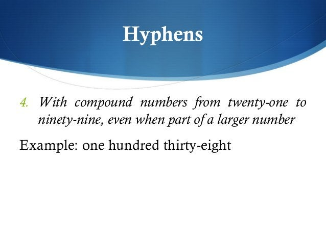 Hyphens  4. With compound numbers from twenty-one to  ninety-nine, even when part of a larger number  Example: one hundred...