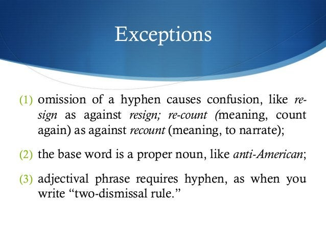 Exceptions  (1) omission of a hyphen causes confusion, like re-sign  as against resign; re-count (meaning, count  again) a...