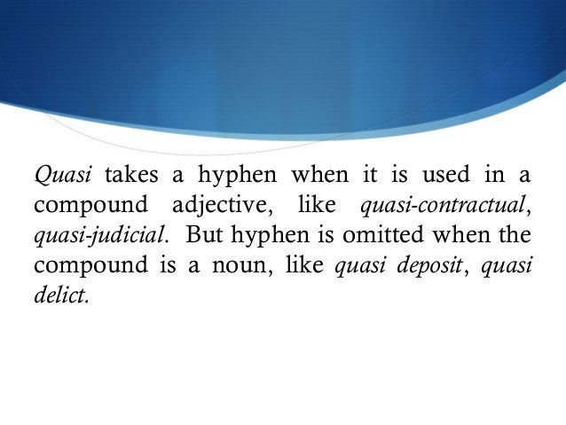 Quasi takes a hyphen when it is used in a  compound adjective, like quasi-contractual,  quasi-judicial. But hyphen is omit...
