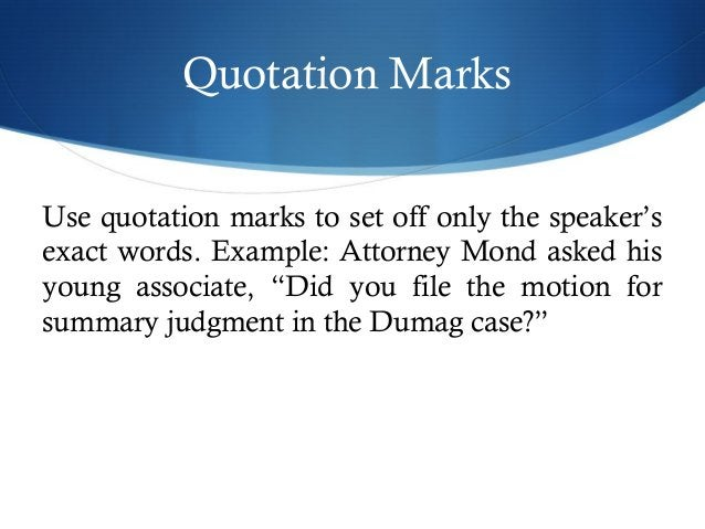 Quotation Marks  Use quotation marks to set off only the speaker's  exact words. Example: Attorney Mond asked his  young a...