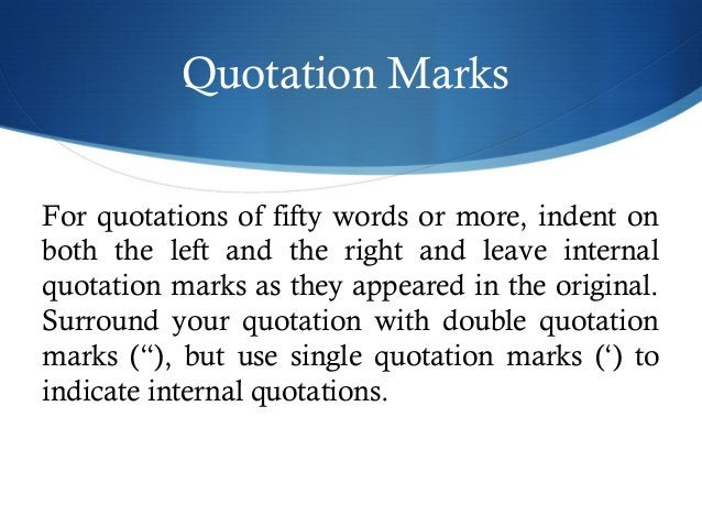 Quotation Marks  For quotations of fifty words or more, indent on  both the left and the right and leave internal  quotati...