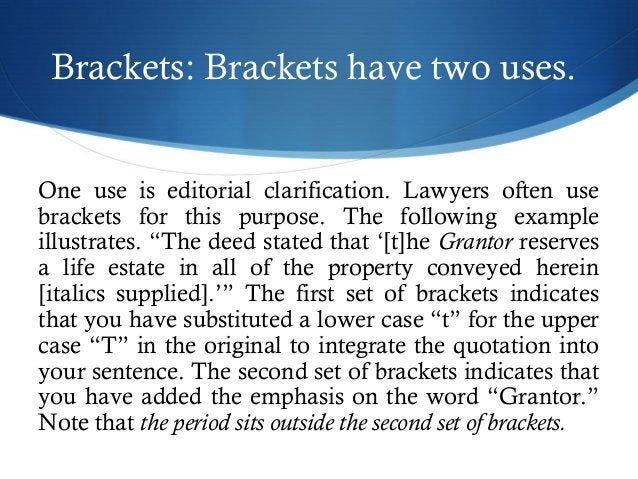 Brackets: Brackets have two uses.  One use is editorial clarification. Lawyers often use  brackets for this purpose. The f...