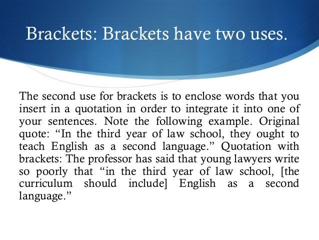 Brackets: Brackets have two uses.  The second use for brackets is to enclose words that you  insert in a quotation in orde...