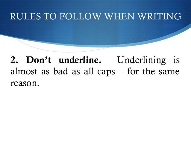 RULES TO FOLLOW WHEN WRITING  2. Don't underline. Underlining is  almost as bad as all caps – for the same  reason.