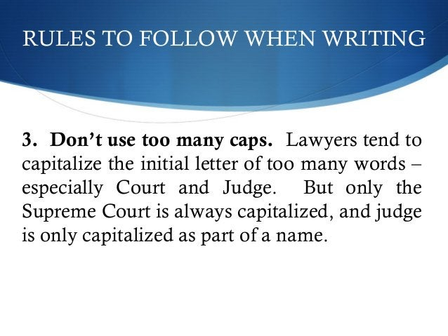 RULES TO FOLLOW WHEN WRITING  3. Don't use too many caps. Lawyers tend to  capitalize the initial letter of too many words...