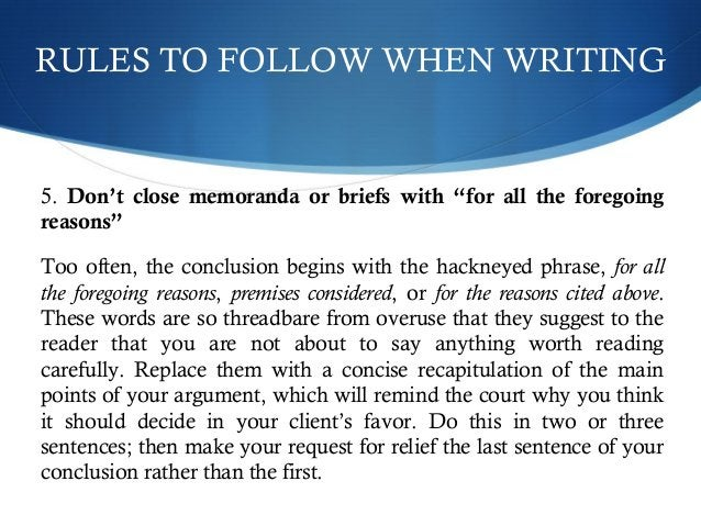 """RULES TO FOLLOW WHEN WRITING  5. Don't close memoranda or briefs with """"for all the foregoing  reasons""""  Too often, the con..."""