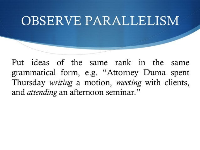 """OBSERVE PARALLELISM  Put ideas of the same rank in the same  grammatical form, e.g. """"Attorney Duma spent  Thursday writing..."""