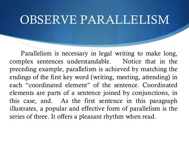 OBSERVE PARALLELISM  Parallelism is necessary in legal writing to make long,  complex sentences understandable. Notice tha...