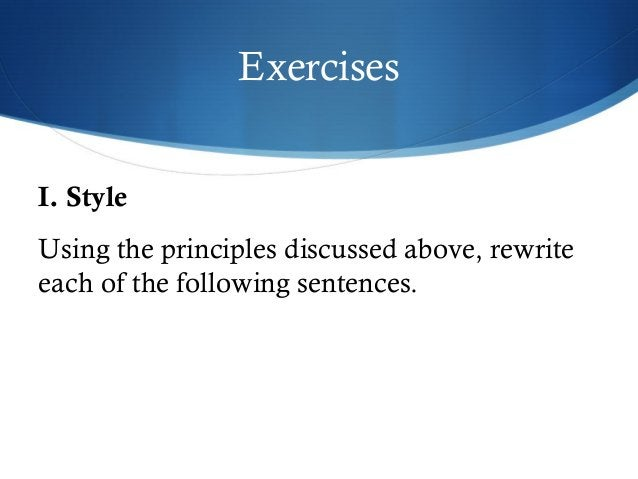 Exercises  I. Style  Using the principles discussed above, rewrite  each of the following sentences.