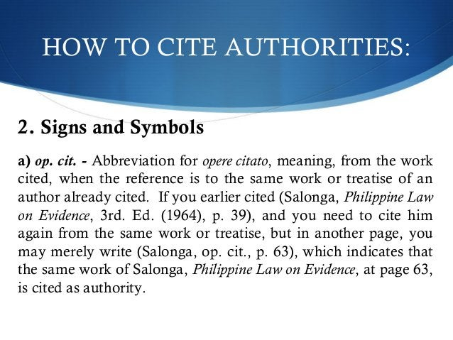 HOW TO CITE AUTHORITIES:  2. Signs and Symbols  a) op. cit. - Abbreviation for opere citato, meaning, from the work  cited...