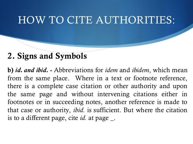 HOW TO CITE AUTHORITIES:  2. Signs and Symbols  b) id. and ibid. - Abbreviations for idem and ibidem, which mean  from the...