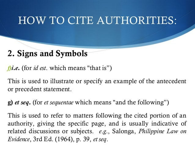 """HOW TO CITE AUTHORITIES:  2. Signs and Symbols  f)i.e. (for id est. which means """"that is"""")  This is used to illustrate or ..."""