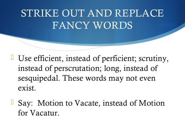 STRIKE OUT AND REPLACE  FANCY WORDS   Use efficient, instead of perficient; scrutiny,  instead of perscrutation; long, in...