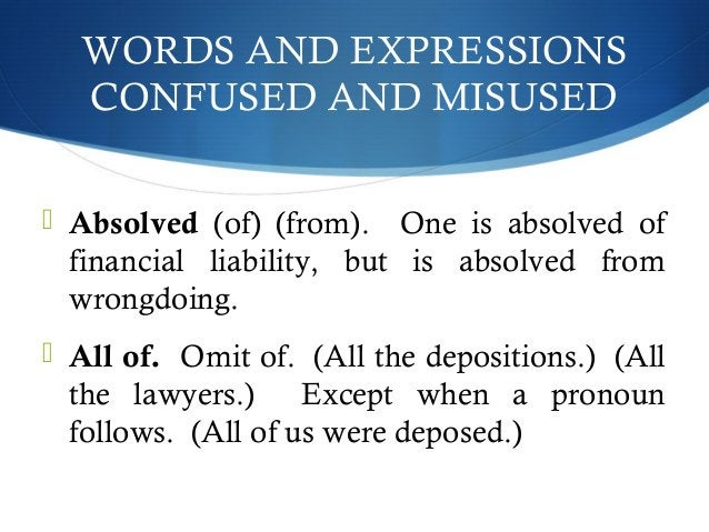 WORDS AND EXPRESSIONS  CONFUSED AND MISUSED   Absolved (of) (from). One is absolved of  financial liability, but is absol...