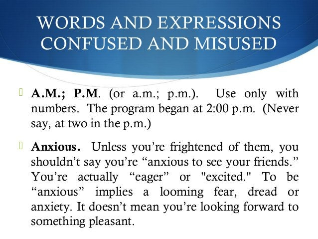 WORDS AND EXPRESSIONS  CONFUSED AND MISUSED   A.M.; P.M. (or a.m.; p.m.). Use only with  numbers. The program began at 2:...