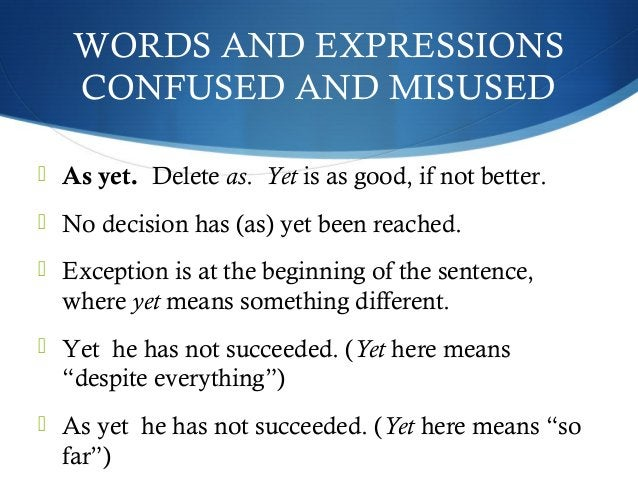 WORDS AND EXPRESSIONS  CONFUSED AND MISUSED   As yet. Delete as. Yet is as good, if not better.   No decision has (as) y...