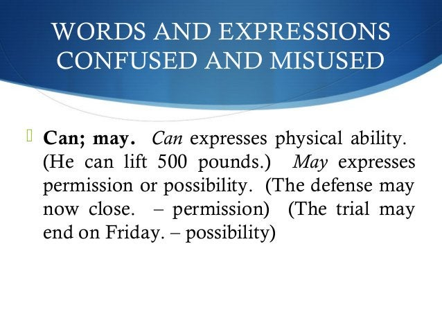 WORDS AND EXPRESSIONS  CONFUSED AND MISUSED   Can; may. Can expresses physical ability.  (He can lift 500 pounds.) May ex...