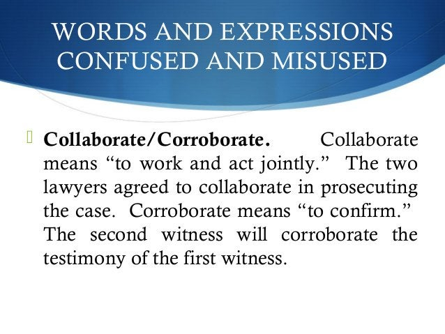 """WORDS AND EXPRESSIONS  CONFUSED AND MISUSED   Collaborate/Corroborate. Collaborate  means """"to work and act jointly."""" The ..."""