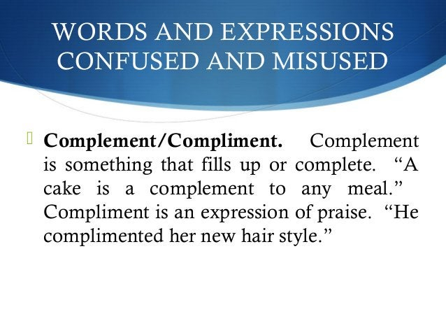 WORDS AND EXPRESSIONS  CONFUSED AND MISUSED   Complement/Compliment. Complement  is something that fills up or complete. ...