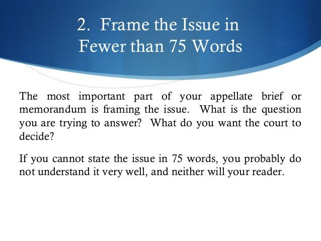 2. Frame the Issue in  Fewer than 75 Words  The most important part of your appellate brief or  memorandum is framing the ...