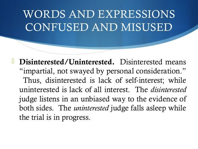 """WORDS AND EXPRESSIONS  CONFUSED AND MISUSED   Disinterested/Uninterested. Disinterested means  """"impartial, not swayed by ..."""