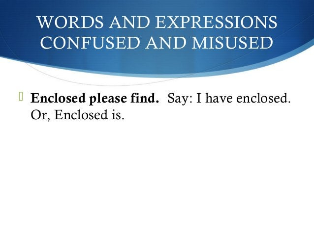 WORDS AND EXPRESSIONS  CONFUSED AND MISUSED   Enclosed please find. Say: I have enclosed.  Or, Enclosed is.
