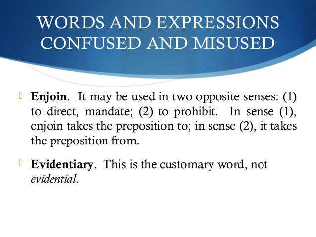 WORDS AND EXPRESSIONS  CONFUSED AND MISUSED   Enjoin. It may be used in two opposite senses: (1)  to direct, mandate; (2)...