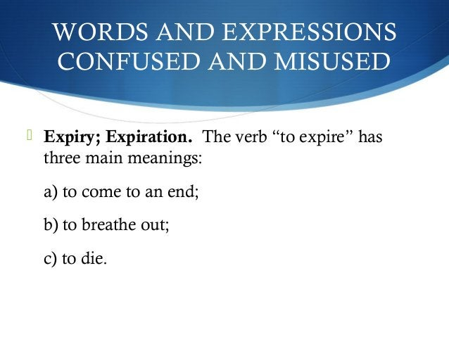 """WORDS AND EXPRESSIONS  CONFUSED AND MISUSED   Expiry; Expiration. The verb """"to expire"""" has  three main meanings:  a) to c..."""