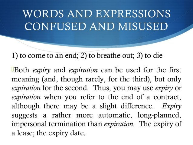 WORDS AND EXPRESSIONS  CONFUSED AND MISUSED  1) to come to an end; 2) to breathe out; 3) to die  Both expiry and expirati...