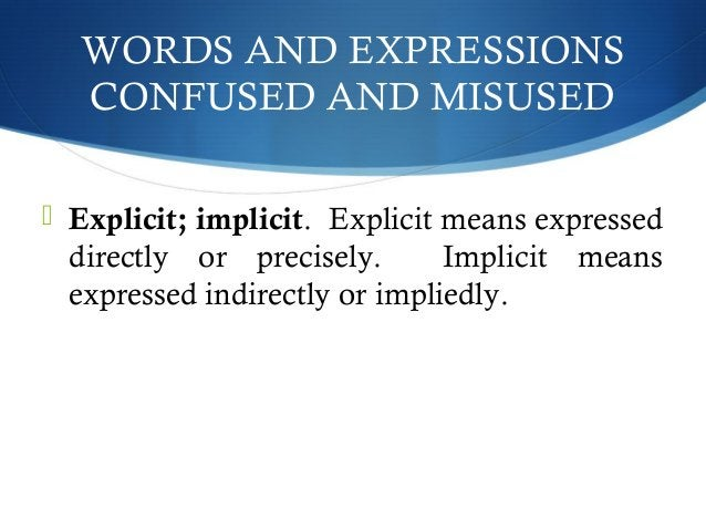WORDS AND EXPRESSIONS  CONFUSED AND MISUSED   Explicit; implicit. Explicit means expressed  directly or precisely. Implic...