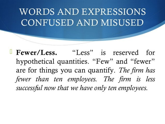 """WORDS AND EXPRESSIONS  CONFUSED AND MISUSED   Fewer/Less. """"Less"""" is reserved for  hypothetical quantities. """"Few"""" and """"few..."""