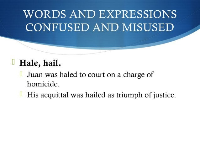 WORDS AND EXPRESSIONS  CONFUSED AND MISUSED   Hale, hail.   Juan was haled to court on a charge of  homicide.   His acq...
