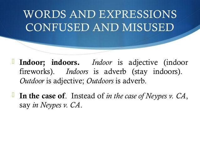 WORDS AND EXPRESSIONS  CONFUSED AND MISUSED   Indoor; indoors. Indoor is adjective (indoor  fireworks). Indoors is adverb...