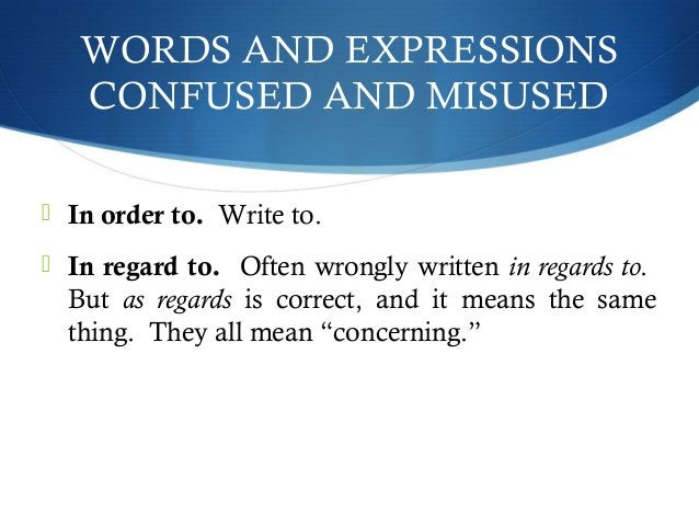 WORDS AND EXPRESSIONS  CONFUSED AND MISUSED   In order to. Write to.   In regard to. Often wrongly written in regards to...