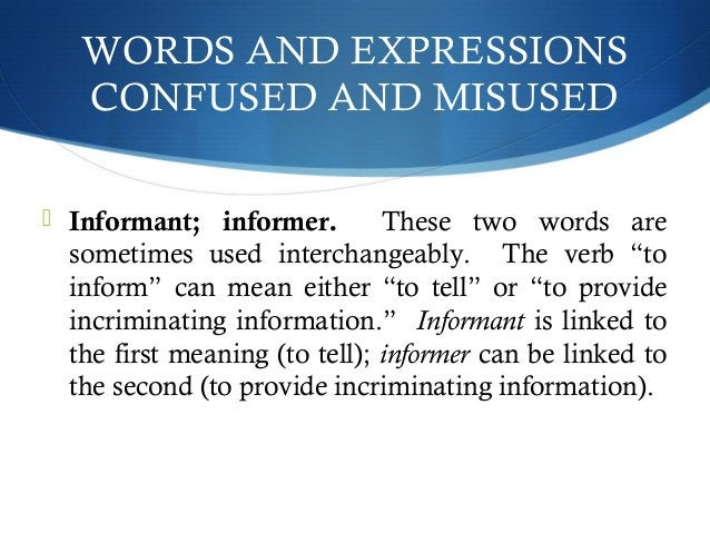 WORDS AND EXPRESSIONS  CONFUSED AND MISUSED   Informant; informer. These two words are  sometimes used interchangeably. T...