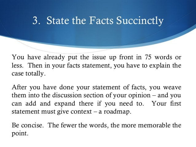 3. State the Facts Succinctly  You have already put the issue up front in 75 words or  less. Then in your facts statement,...