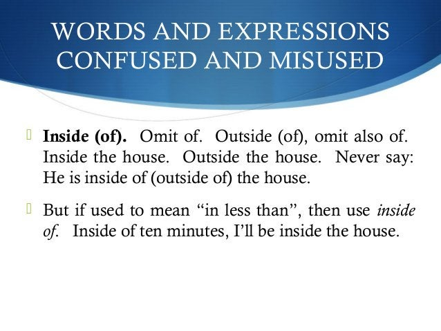 WORDS AND EXPRESSIONS  CONFUSED AND MISUSED   Inside (of). Omit of. Outside (of), omit also of.  Inside the house. Outsid...